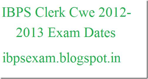 IBPS Clerk Cwe Exam Dates 2012-2013