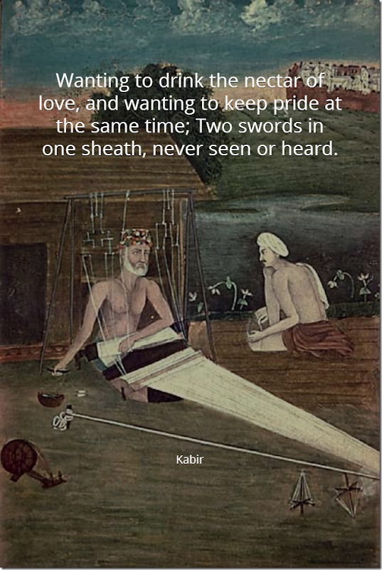 Wanting to drink the nectar of love, and wanting to keep pride at the same time; Two swords in one sheath, never seen or heard - Kabir