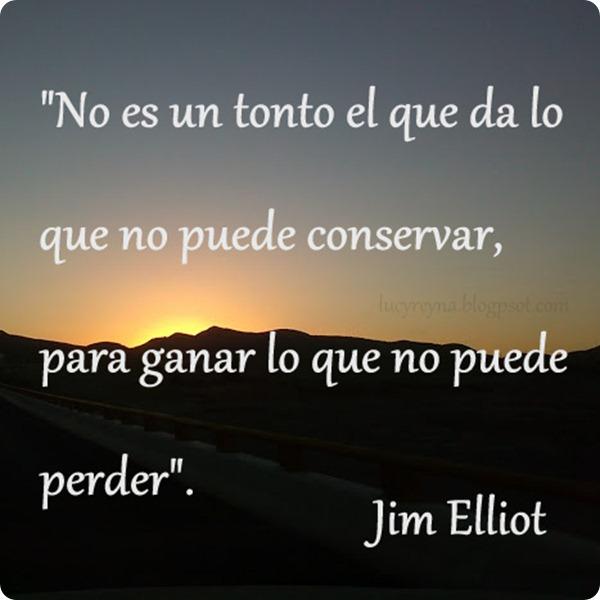 No es un tonto el que da lo que no puede conservar para ganar lo que no puede perder. Jim Elliot