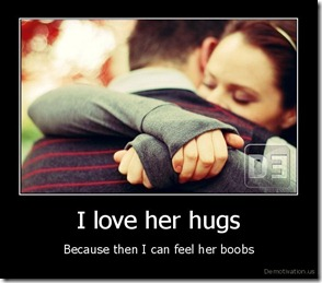 demotivation.us_I-love-her-hugs-Because-then-I-can-feel-her-boobs_13196599129