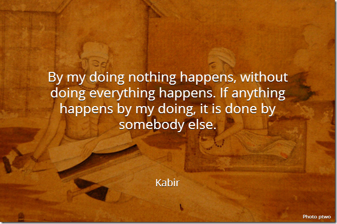 By my doing nothing happens, without doing everything happens. If anything happens by my doing, it is done by somebody else. [Kabir]