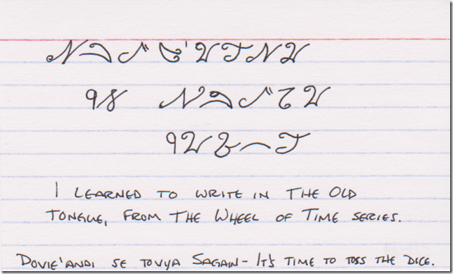 I learned to write in The Old Tongue, from The Wheel of Time books. (At the top, in fantasy script, and at the bottom in English characters, Dovie'andi se Tovya Sagain - It's time to toss the dice.)