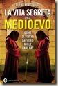 la vita segreta del medioevo