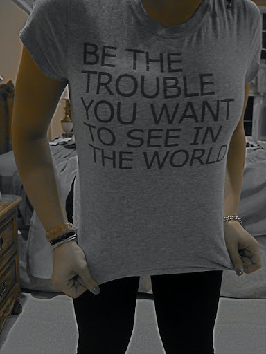 be_the_trouble_you_want_to_see_in_the_world_quote