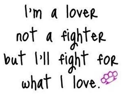 im a lover not a fighter but ill fight for what i love