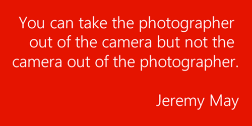 You can take the photographer out of the camera but not the camera out of the photographer. – Jeremy May.