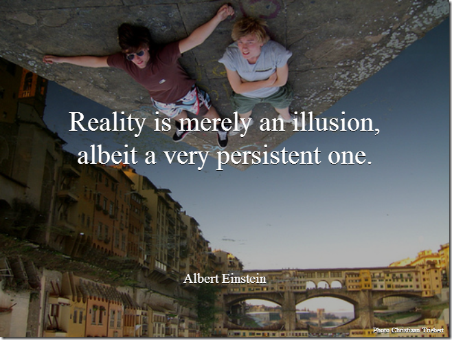 Reality is merely an illusion, albeit a very persistent one. [Albert Einstein]