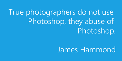True photographers do not use Photoshop, they abuse of Photoshop. – James Hammond.