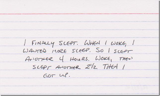 I finally slept. When I woke, I wanted moe sleep. So I slept another 4 hours. Woke, then slept another 2 1/2. THEN I got  up.