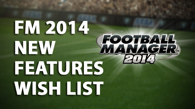 Football Manager 2014 New Features Wish List