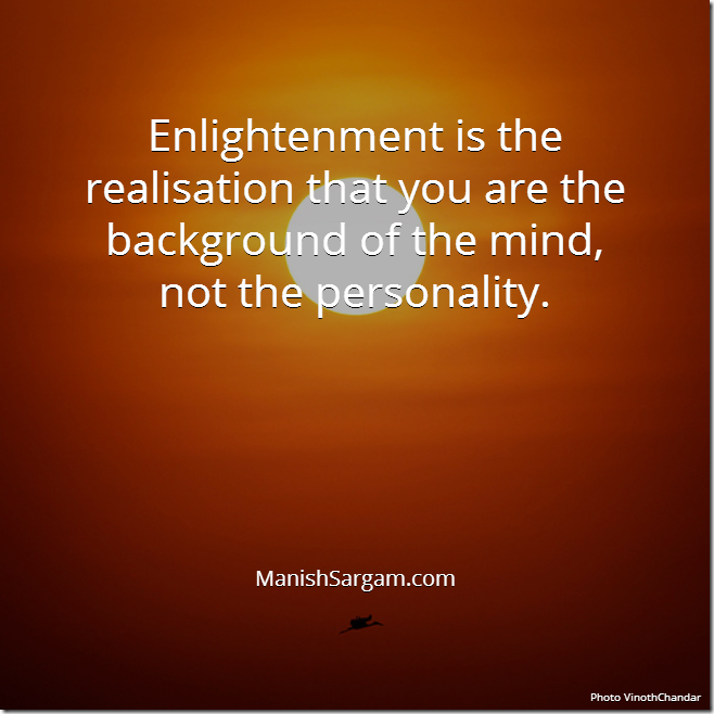 Enlightenment is the realisation that you are the background of the mind, not the personality.