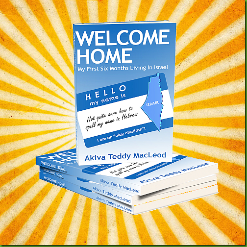 Welcome Home:  My First Six Months Living in Israel, by Akiva Teddy MacLeod