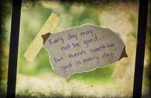 everyday_may_not_be_good_but_theres_something_good_in_every_day_quote