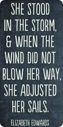 She stood in the storm, & when the wind did not blow her way, she adjusted her sails. Elizabeth Eduards..50-1