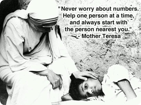 Never worry about numbers help one person at a time, and always start with the person nearest you. Mother Teresa.