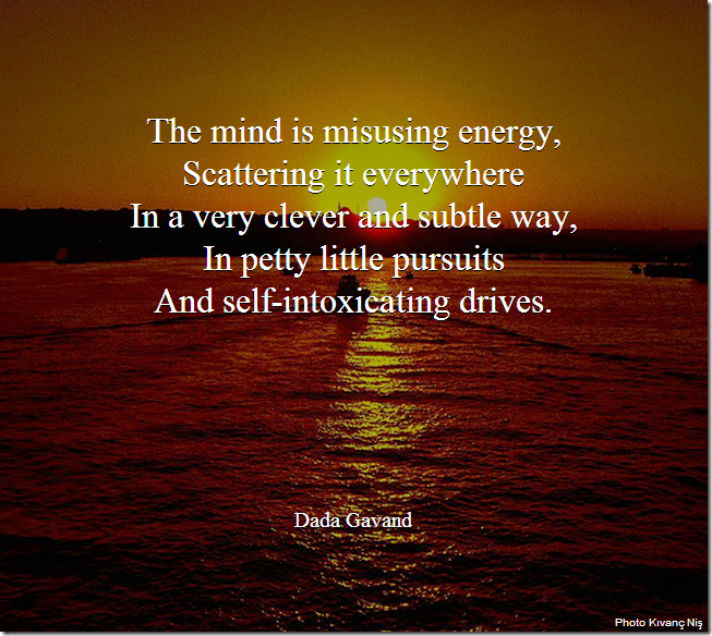 The mind is misusing energy, Scattering it everywhere. In a very clever and subtle way, In petty little pursuits. And self-intoxicating drives.
