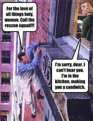 For the love of all things holy, woman. Call the rescue squad! I'm sorry dear. I can't hear you. I'm in the kitchen, making you a sandwich.