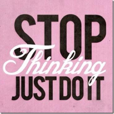 stopthinkingjustdoit