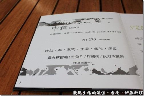 台南伊藤日本料理,菜單裡有標示「中食Lunch」NT270,內容有沙拉、例湯、煮物、主菜、飯物、甜點等,主菜則可以選擇雞肉檸檬燒、生魚片、炸豬排、秋刀魚鹽燒。