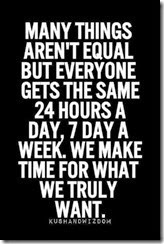 Many things aren't equal but everyone gets the same 24hours a day, 7 days a week. We make time for what we truly want.