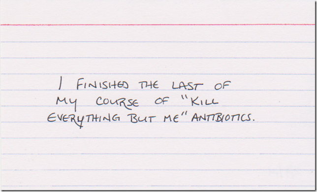 "I finished the last of my course of ""kill everything but me"" antibiotics."