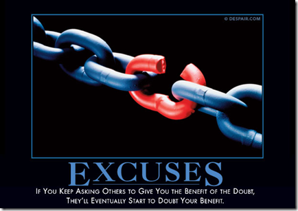 Excuses: If you keep asking others to give you the benefit of the doubt, they'll eventually start to doubt your benefit.