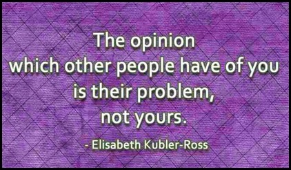 The opinion which other people have of you is their problem, not yours - Elisabeth Kubler-Ross