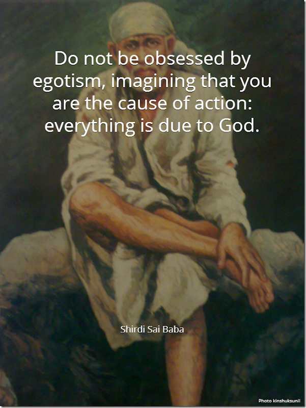 Do not be obsessed by egotism, imagining that you are the cause of action: everything is due to God. [Shirdi Sai Baba]