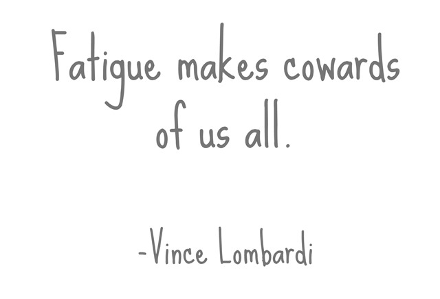 fatigue makes cowards of us all -vince lombardi