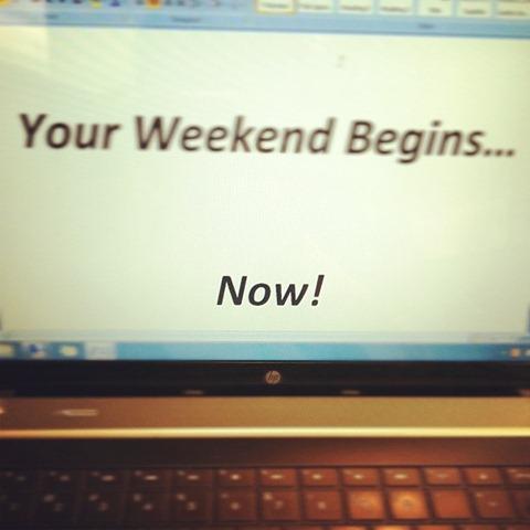 your weekend begins now