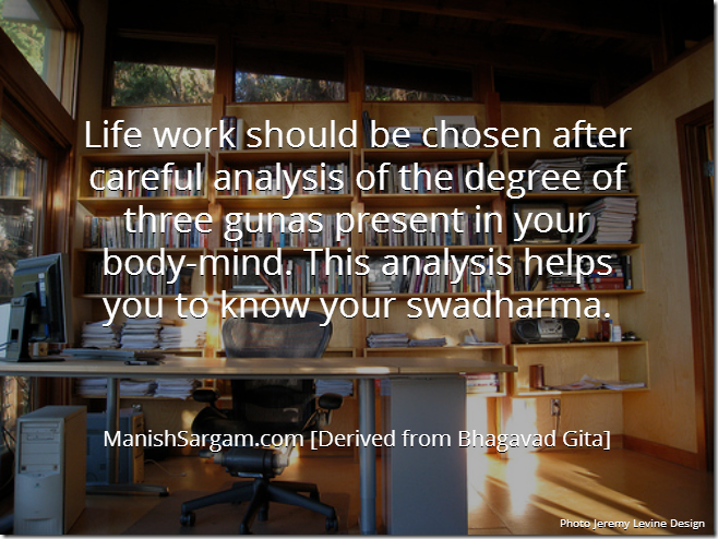 Life work should be chosen after careful analysis of the degree of three gunas present in your body-mind. This analysis helps you to know your swadharma.