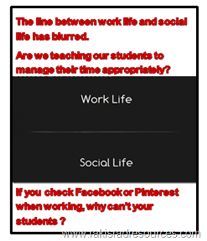The line between work life and social life has blurred. Are we teaching our students to manage their time appropriately?  If you check Facebook and Pinterest when working, why can't your students?