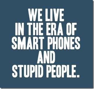 WE LIVE IN THE ERA OF SMART PHONES AND STUPID PEOPLE.