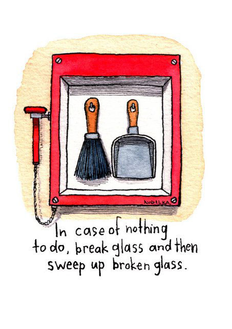 In case of nothing to do, break glass and then sweep up broken glass.