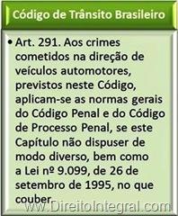 Art. 291. Aos crimes cometidos na direção de veículos automotores, previstos neste Código, aplicam-se as normas gerais do Código Penal e do Código de Processo Penal, se este Capítulo não dispuser de modo diverso, bem como a Lei nº 9.099, de 26 de setembro de 1995, no que couber.