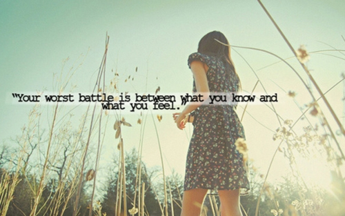 your_worst_battle_is_between_what_you_know_and_what_you_feel_quote