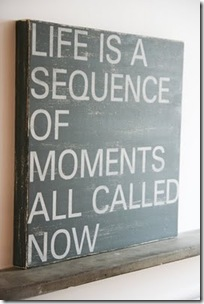life is a sequence os moments called now