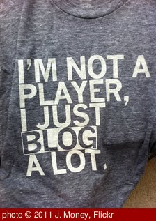 'I'm not a player, I just blog a lot' photo (c) 2011, J. Money - license: http://creativecommons.org/licenses/by/2.0/