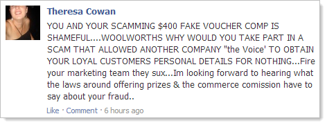 YOU AND YOUR SCAMMING $400 FAKE VOUCHER COMP IS SHAMEFUL....WOOLWORTHS WHY WOULD YOU TAKE PART IN A SCAM THAT ALLOWED ANOTHER COMPANY &quot;the Voice&#39; TO OBTAIN YOUR LOYAL CUSTOMERS PERSONAL DETAILS FOR NOTHING...Fire your marketing team they sux...Im looking forward to hearing what the laws around offering prizes &amp; the commerce comission have to say about your fraud..