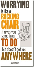 Worry is like a rocking chair--it gives you something to do but it doesn't get you anywhere.