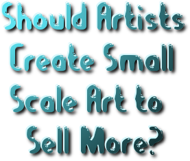 Question should artists create smaller artworks to sell for Small paintings that sell