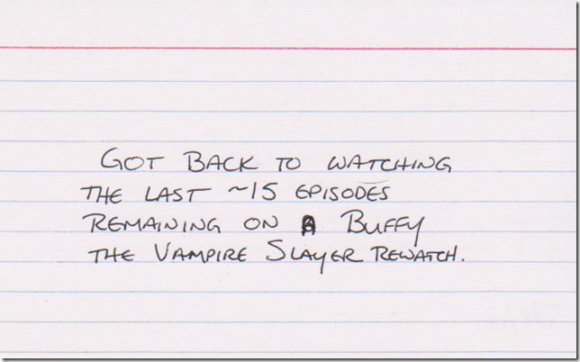 Got back to watching the last ~15 episodes remaining on a Buffy the Vampire Slayer rewatch.