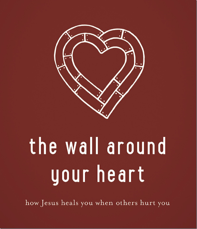 The Wall Around Your Heart ~ How Jesus Heals You When Others Hurt You