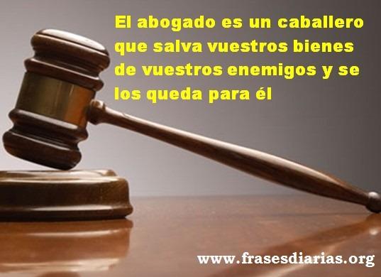 El abogado es un caballero que salva vuestros bienes de vuestros enemigos y se los queda para él