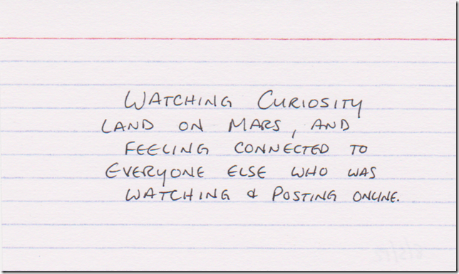 Watching Curiosity land on Mars, and feeling connected to everyone else who was watching & posting online.