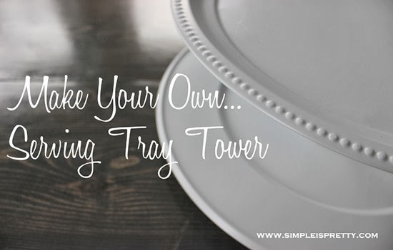Making Your Own Serving Tray Tower from Simple is Pretty from www.simpleispretty.com