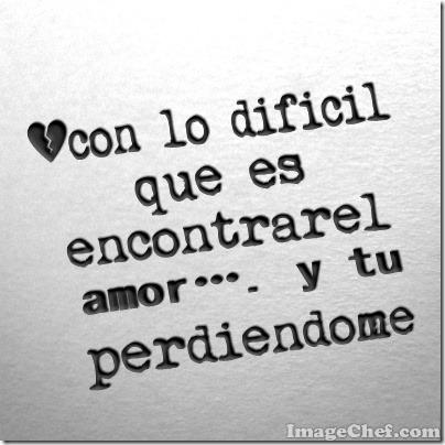 con lo difícil que es encontrar el amor…. y tu perdiéndome (13)