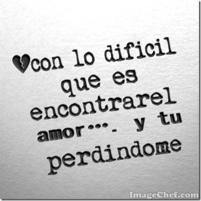 con lo difícil que es encontrar el amor…. y tu perdiéndome (1)