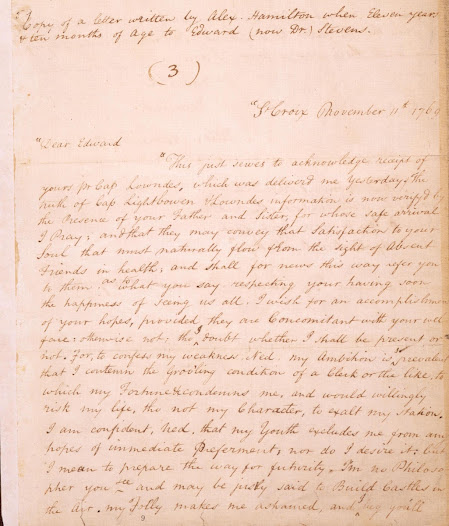 "As a fourteen-year-old orphan, Hamilton wrote this, his earliest surviving letter, to his friend Edward Stevens, who was studying at King's College in New York.  ""My Ambition is so prevalent that I contemn the grov'ling condition of a Clerk . . . I wish there was a War."""