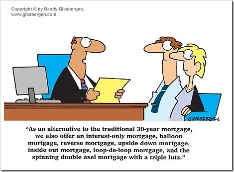 Mortgage Funny Cartoon | As an alternative to the traditional 30-year mortgage, we also offer an interest-only mortgage, balloon mortgage, reverse mortgage, upside down mortgage, inside out mortgage, loop-de-loop mortgage, and the spinning double axel mortgage with a triple lutz. | Copyright Randy Glasbergen.